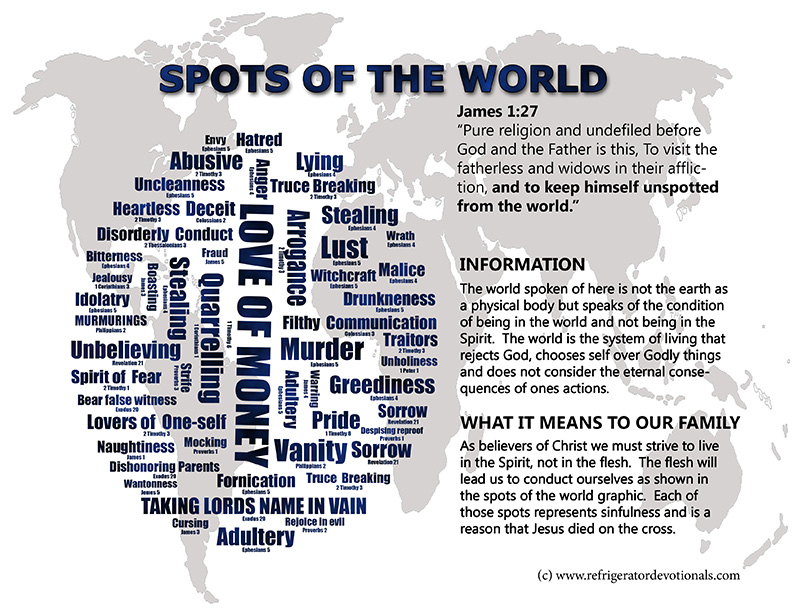 The Spots of the World.  James 1:27 Pure religion and undefiled before God and the Father is this, To visit the fatherless and widows in their affliction, and to keep himself unspotted from the world.