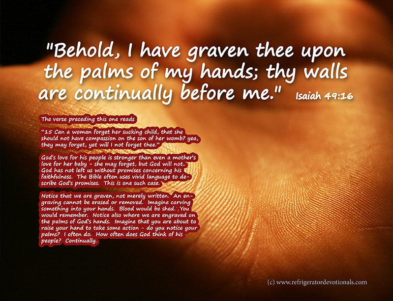 I have graven you on my hands.  Isaiah 49:16 Behold, I have graven thee upon the palms of my hands; thy walls are continually before me.