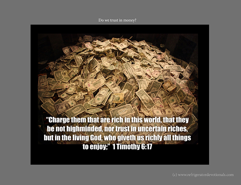 Do not trust in money.  1 Timothy 6:17 Charge them that are rich in this world, that they be not highminded, nor trust in uncertain riches, but in the living God, who giveth us richly all things to enjoy;