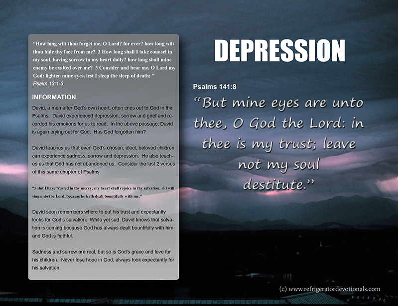 Depression.  Psalms 141:8 But mine eyes are unto thee, O God the Lord: in thee is my trust; leave not my soul destitute.