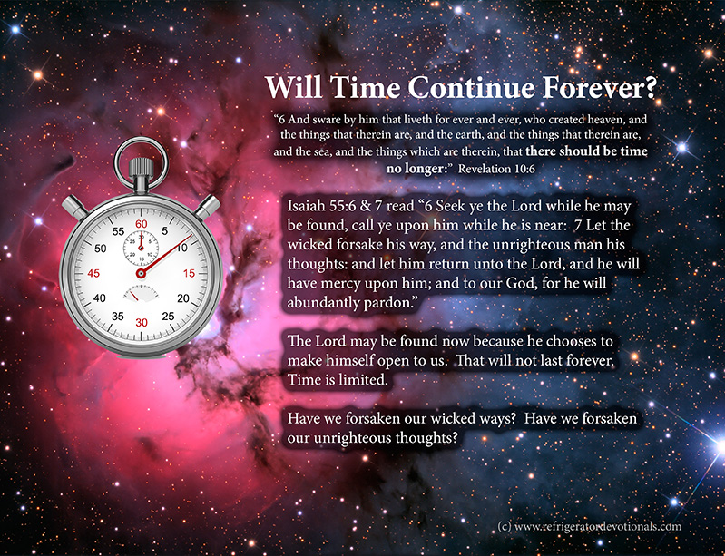 Time will be no more.  Revelation 10:6 And sware by him that liveth for ever and ever, who created heaven, and the things that therein are, and the earth, and the things that therein are, and the sea, and the things which are therein, that there should be time no longer: